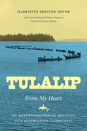 Tulalip, From My Heart - An Autobiographical Account of a Reservation Community ebook by Harriette Shelton Dover,Darleen Fitzpatrick,Wayne Williams