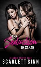 The Seduction of Sarah: A Taboo Erotic Tale - The Seduction Of Sin, #1 ebook by Scarlett Sinn