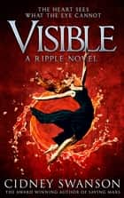 Visible - Book 4 in the Ripple Series ebook by Cidney Swanson