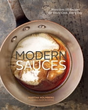 Modern Sauces - More than 150 Recipes for Every Cook, Every Day ebook by Martha Holmberg, Ellen Silverman