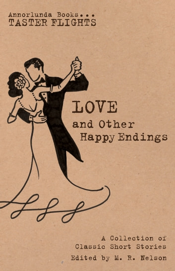 Love and Other Happy Endings - A Collection of Classic Short Stories eBook by M.R. Nelson,L.M. Montgomery,F. Scott Fitzgerald,Katherine Mansfield,Wilkie Collins,James Oliver Curwood