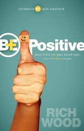 Be Positive - Even If It's Not Your Blood Type Your Life Will Change ebook by Rich Wood