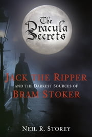 The Dracula Secrets - Jack the Ripper and the Darkest Sources of Bram Stoker ebook by Neil R Storey
