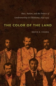 The Color of the Land - Race, Nation, and the Politics of Landownership in Oklahoma, 1832-1929 ebook by David A. Chang