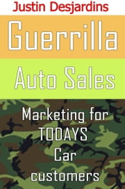 Guerrilla Auto Sales: Marketing for Today's Car Customer ebook by Justin Desjardins