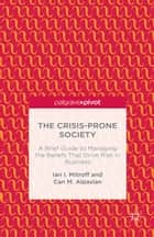 The Crisis-Prone Society: A Brief Guide to Managing the Beliefs that Drive Risk in Business eBook by I. Mitroff, C. Alpaslan