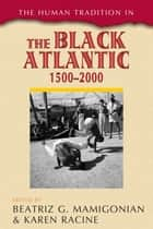 The Human Tradition in the Black Atlantic, 1500–2000 ebook by Beatriz G. Mamigonian, Karen Racine