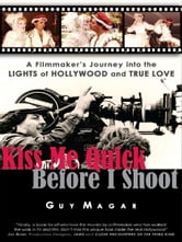 Kiss Me Quick Before I Shoot - A Filmmaker's Journey into the Lights of Hollywood and True Love ebook by Guy Magar