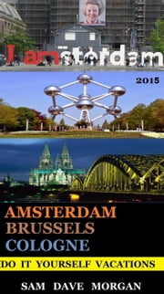 Amsterdam , Brussels & Cologne: Do It Yourself Vacations - DIY Series ebook by Sam Dave Morgan