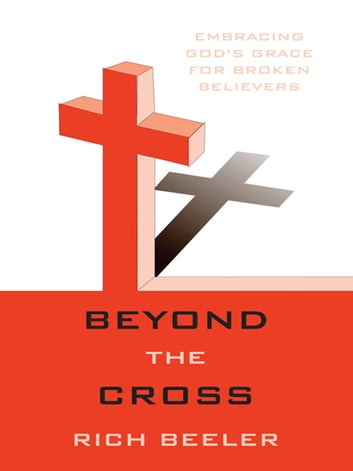 Beyond the Cross - Embracing God's Grace for Broken Believers ebook by Rich Beeler