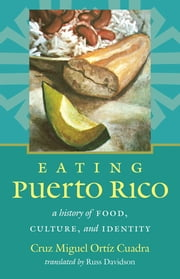 Eating Puerto Rico - A History of Food, Culture, and Identity ebook by Cruz Miguel Ortíz Cuadra