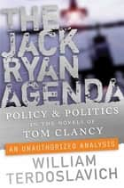 The Jack Ryan Agenda - Policy and Politics in the Novels of Tom Clancy: An Unauthorized Analysis ebook by William Terdoslavich
