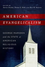 American Evangelicalism: George Marsden and the State of American Religious History ebook by Dochuk, Darren