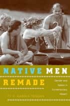 Native Men Remade - Gender and Nation in Contemporary Hawai'i ebook by Ty P. Kāwika Tengan