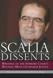 Scalia Dissents - Writings of the Supreme Court's Wittiest, Most Outspoken Justice ebook by Antonin Scalia,Kevin A. Ring