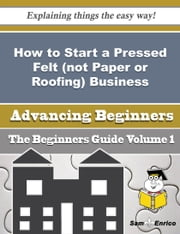 How to Start a Pressed Felt (not Paper or Roofing) Business (Beginners Guide) ebook by Daina Pak,Sam Enrico