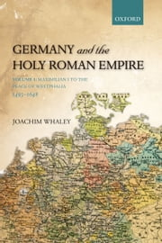 Germany and the Holy Roman Empire: Volume I: Maximilian I to the Peace of Westphalia, 1493-1648 ebook by Joachim Whaley
