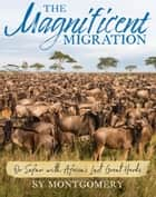 The Magnificent Migration - On Safari with Africa's Last Great Herds ebook by Sy Montgomery