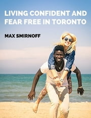 Living Confident and Fear Free In Toronto ebook by Max Smirnoff