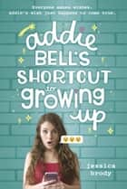 Addie Bell's Shortcut to Growing Up ebook by Jessica Brody