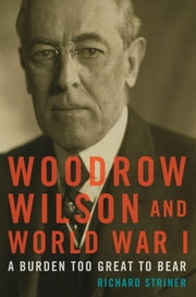 Woodrow Wilson and World War I - A Burden Too Great to Bear ebook by Richard Striner