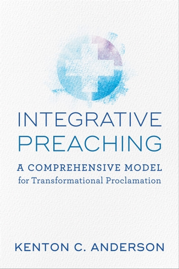 Integrative Preaching - A Comprehensive Model for Transformational Proclamation ebook by Kenton C. Anderson