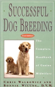 Successful Dog Breeding - The Complete Handbook of Canine Midwifery ebook by Chris Walkowicz,Bonnie Wilcox