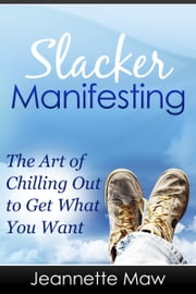 Slacker Manifesting: The Art of Chilling Out to Get What You Want ebook by Jeannette Maw