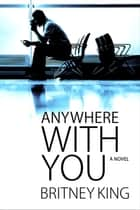 Anywhere With You: A Novel - With You, #2 ebook by Britney King