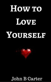 How to Love Yourself ebook by John B Carter