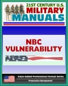 21st Century U.S. Military Manuals: Nuclear, Biological, and Chemical (NBC) Vulnerability Analysis - FM 3-14 (Value-Added Professional Format Series) ebook by Progressive Management