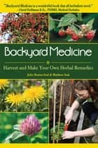 Backyard Medicine - Harvest and Make Your Own Herbal Remedies ebook by Julie Bruton-Seal, Matthew Seal