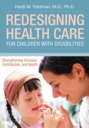 Redesigning Health Care for Children with Disabilities - Strengthening Inclusion, Contribution, and Health ebook by Heidi Feldman