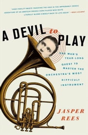 A Devil to Play - One Man's Year-Long Quest to Master the Orchestra's Most Difficult Instrument ebook by Jasper Rees