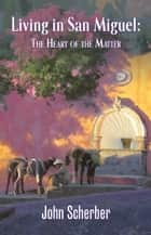 Living in San Miguel: The Heart of the Matter ebook by John Scherber