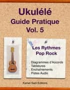 Ukulele Guide Pratique Vol. 5 - Rythmes Pop Rock eBook by Kamel Sadi