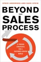 Beyond the Sales Process - 12 Proven Strategies for a Customer-Driven World ebook by Steve Andersen, Dave Stein