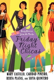 Friday Night Chicas - Sexy Stories from La Noche ebook by Mary Castillo,Berta Platas,Sofia Quintero,Caridad Pineiro Scordato