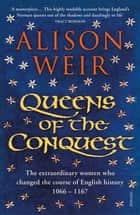 Queens of the Conquest - The extraordinary women who changed the course of English history 1066 - 1167 ebook by Alison Weir