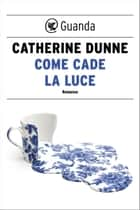 Come cade la luce ebook by Ada Arduini, Catherine Dunne