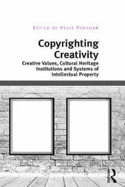 Copyrighting Creativity - Creative Values, Cultural Heritage Institutions and Systems of Intellectual Property ebook by Helle Porsdam