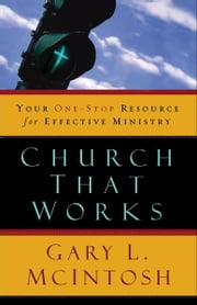 Church That Works - Your One-Stop Resource for Effective Ministry ebook by Gary L. McIntosh
