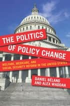 The Politics of Policy Change - Welfare, Medicare, and Social Security Reform in the United States ebook by Daniel Béland