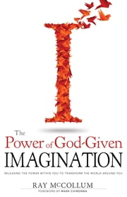 The Power of God-Given Imagination - Releasing the Power Within You to Transform the World Around You ebook by Ray McCollum