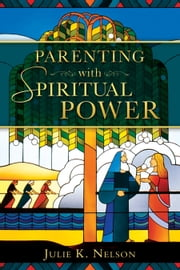 Parenting with Spiritual Power ebook by Julie K. Nelson
