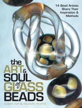 The Art & Soul of Glass Beads - 17 Bead Artists Share Their Inspiration & Methods ebook by Susan Ray,Richard Pearce