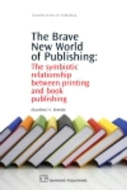 The Brave New World of Publishing: The Symbiotic Relationship Between Printing and Book Publishing ebook by Breede, Manfred