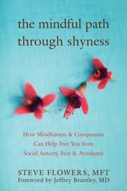 The Mindful Path through Shyness - How Mindfulness and Compassion Can Help Free You from Social Anxiety, Fear, and Avoidance ebook by Steve Flowers, MFT,Jeffrey Brantley, MD