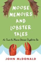 Moose Memoirs and Lobster Tales - As True as Maine Stories Ought to Be ebook by John McDonald