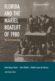 Florida and the Mariel Boatlift of 1980 - The First Twenty Days ebook by Kathleen Dupes Hawk,Ron Villella,Adolfo Leyva de Varona,Kristen Cifers,Bob Graham